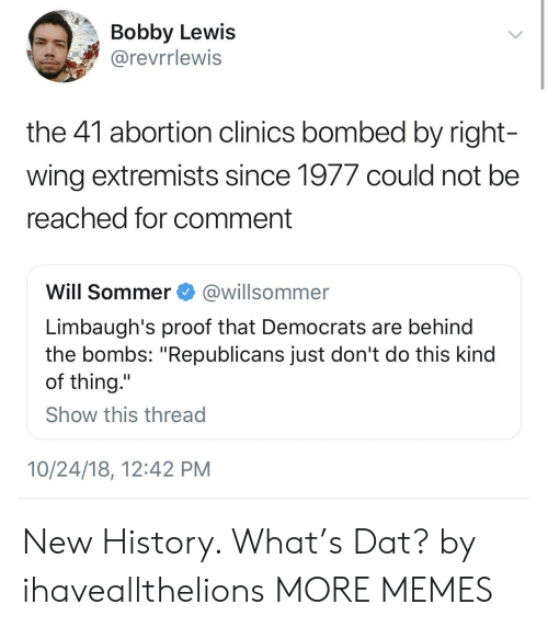 "Dank, Memes, and Target: Bobby Lewis  @revrrlewis  the 41 abortion clinics bombed by right  wing extremists since 1977 could not bee  reached for comment  Will Sommer@willsommer  Limbaugh's proof that Democrats are behind  the bombs: ""Republicans just don't do this kind  of thing.""  Show this thread  10/24/18, 12:42 PM New History. What's Dat? by ihaveallthelions MORE MEMES"