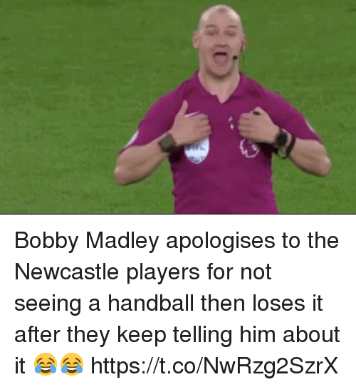 Soccer, Him, and Newcastle: Bobby Madley apologises to the Newcastle players for not seeing a handball then loses it after they keep telling him about it 😂😂 https://t.co/NwRzg2SzrX