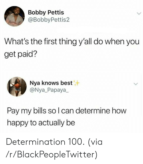 Blackpeopletwitter, Best, and Happy: Bobby Pettis  @BobbyPettis2  What's the first thing y'all do when you  get paid?  Nya knows best  @Nya_Papaya  Pay my bills so l can determine how  happy to actually be Determination 100. (via /r/BlackPeopleTwitter)