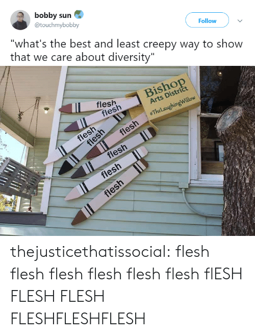"""Creepy, Tumblr, and Best: bobby sun  Followv  @touchmybobby  """"what's the best and least creepy way to show  that we care about diversity   fleshBisho  Arts District  flesh  h 」  #TheLaughingWillow  fies  !  flesh  flesh thejusticethatissocial: flesh flesh     flesh     flesh     flesh     flesh flESH FLESHFLESH     FLESHFLESHFLESH"""