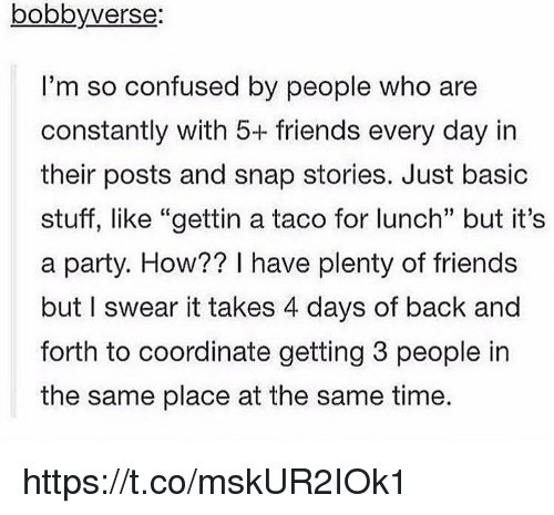 "Confused, Friends, and Memes: bobbyverse:  I'm so confused by people who are  constantly with 5+ friends every day in  their posts and snap stories. Just basic  stuff, like ""gettin a taco for lunch"" but it's  a party. How?? I have plenty of friends  but I swear it takes 4 days of back and  forth to coordinate getting 3 people in  the same place at the same time. https://t.co/mskUR2IOk1"