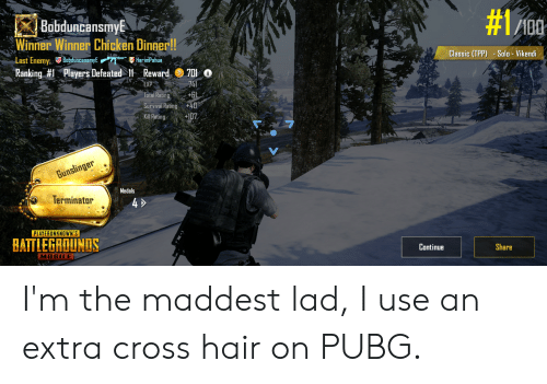 Chicken, Cross, and Hair: Bobduncansmy  100  st  Winner Winner Chicken Dinaer!!  Classic (TPP) - Salo Vikendi  Ranking #1 Players Defeated 11 Reward@ 7010  Total Rating  Survival Rating+4  Kil Rating +107  Medals  Terminator  4 >  PLAYERUNKNOWN'S  BATTLEGROUNDS  Continue  Share  MOBILE I'm the maddest lad, I use an extra cross hair on PUBG.