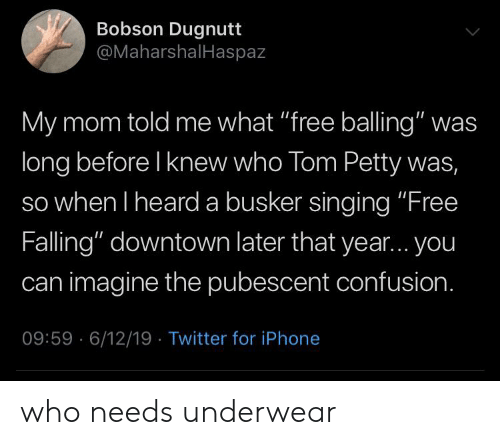"Iphone, Petty, and Singing: Bobson Dugnutt  @MaharshalHaspaz  My mom told me what ""free balling"" was  long before I knew who Tom Petty was,  so when I heard a busker singing ""Free  Falling"" downtown later that year... you  can imagine the pubescent confusion.  09:59 6/12/19 Twitter for iPhone who needs underwear"