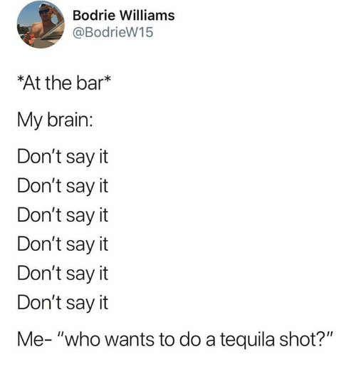 "Memes, Say It, and Brain: Bodrie Williams  @BodrieW15  At the bar*  My brain:  Don't say it  Don't say it  Don't say it  Don't say it  Don't sayit  Don't say it  Me- ""who wants to do a tequila shot?"""