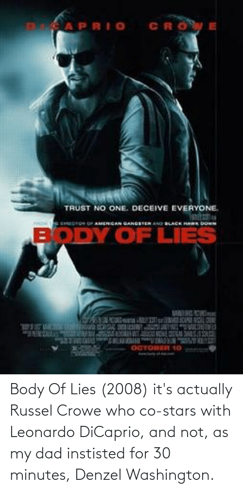 Dad, Denzel Washington, and Leonardo DiCaprio: Body Of Lies (2008) it's actually Russel Crowe who co-stars with Leonardo DiCaprio, and not, as my dad instisted for 30 minutes, Denzel Washington.