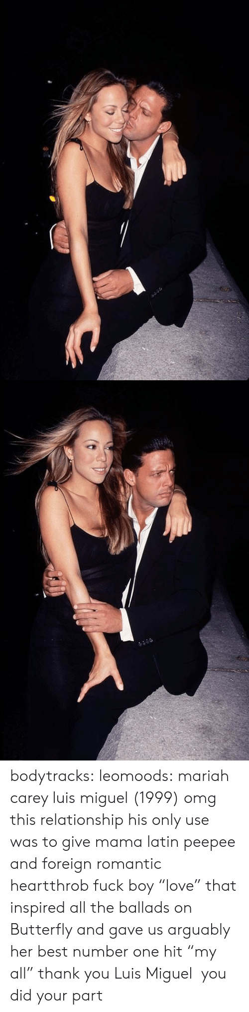"Mariah Carey, Omg, and Tumblr: bodytracks: leomoods: mariah carey  luis miguel (1999) omg this relationship  his only use was to give mama latin peepee and foreign romantic heartthrob fuck boy ""love"" that inspired all the ballads on Butterfly and gave us arguably her best number one hit ""my all"" thank you Luis Miguel  you did your part"