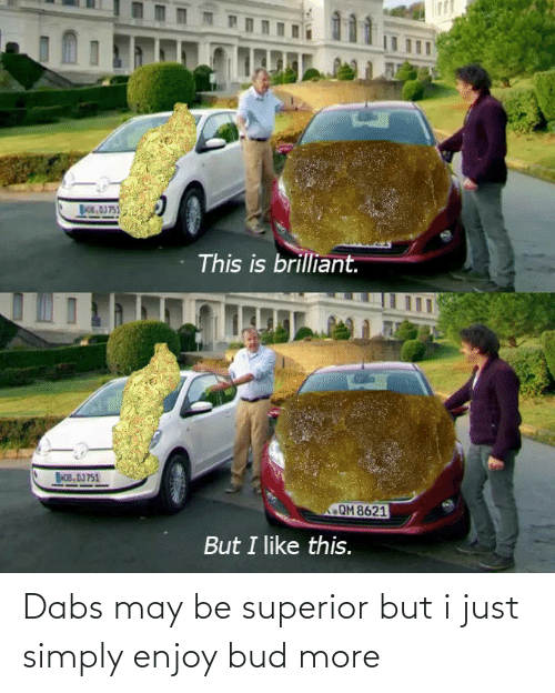 The Dab, Brilliant, and Superior: Boe, AJ751  This is brilliant.  NOB, DJ 751  QM 8621  But I like this. Dabs may be superior but i just simply enjoy bud more