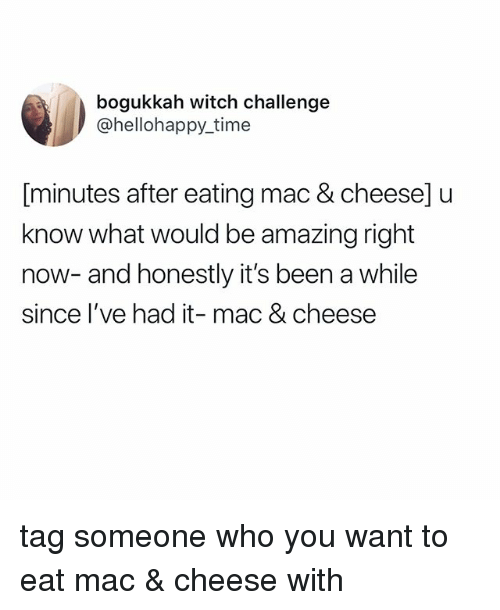 Time, Tag Someone, and Relatable: bogukkah witch challenge  @hellohappy_time  (minutes after eating mac & cheese]u  know what would be amazing right  now- and honestly it's been a while  since l've had it- mac & cheese tag someone who you want to eat mac & cheese with