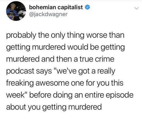 "Crime, True, and Awesome: bohemian capitalist  @jackdwagner  probably the only thing worse than  gettina murdered would be getting  murdered and then a true crime  podcast says ""we've got a really  freaking awesome one for you this  week"" before doing an entire episode  about you gettina murdered"