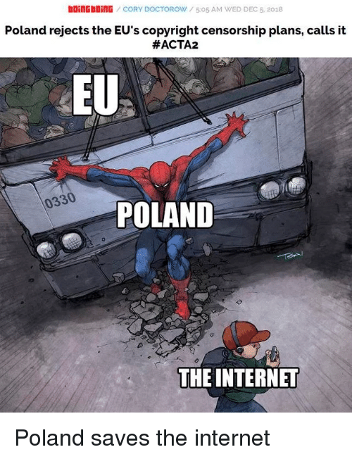 Internet, Poland, and Censorship: bOiNGbOİNG / CORY DOCTOROW / 5:05 AM WED DEC 5, 2018  Poland rejects the EU's copyright censorship plans, calls it  #ACTA2  EU  0330  POLAND  THE INTERNET Poland saves the internet