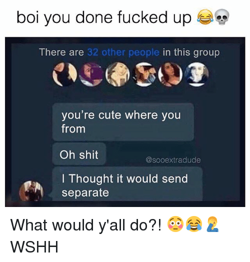 Cute, Memes, and Shit: bol you done fucked up  There are 32 other people in this group  you're cute where you  from  Oh shit  I Thought it would send  @sooextradude  separate What would y'all do?! 😳😂🤦♂️ WSHH