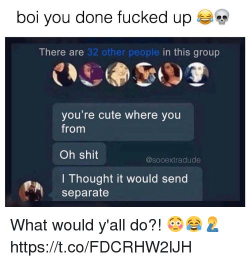 Cute, Shit, and Thought: bol you done fucked up  There are 32 other people in this group  you're cute where you  from  Oh shit  I Thought it would send  @sooextradude  separate What would y'all do?! 😳😂🤦♂️ https://t.co/FDCRHW2lJH