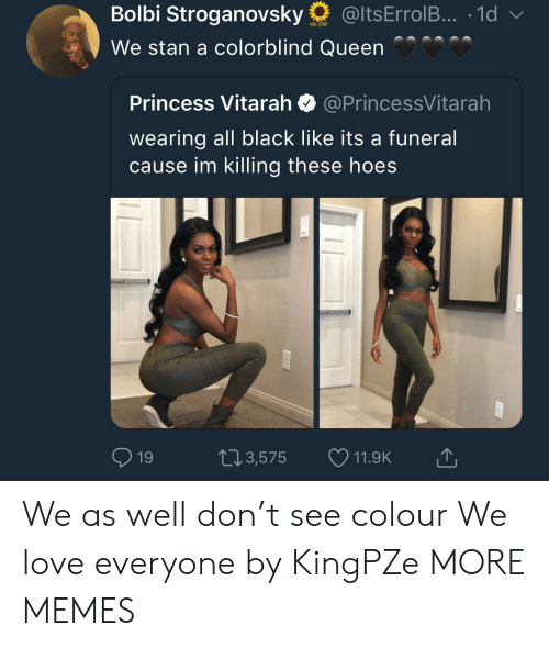 Bolbi Stroganovsky, Dank, and Hoe: Bolbi Stroganovsky @ltsErrolB.. 1d  We stan a colorblind Queen  Princess Vitarah @PrincessVitarah  wearing all black like its a funeral  cause im killing these hoe:s  03,575  11.9K We as well don't see colour We love everyone by KingPZe MORE MEMES