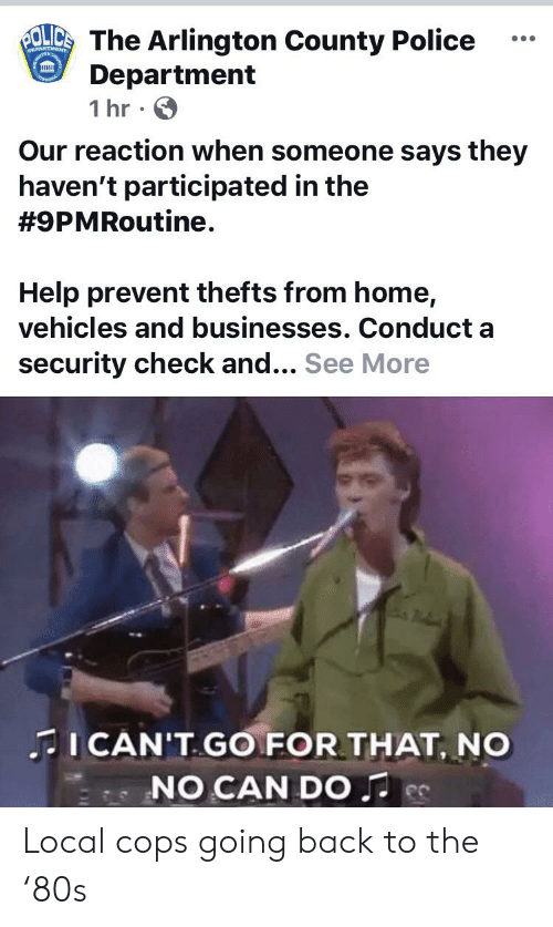 Police, Help, and Home: BOLICS The Arlington County Police  Department  1 hr  DEPARTMENT  Our reaction when someone says they  haven't participated in the  #9PMRoutine.  Help prevent thefts from home,  vehicles and businesses. Conduct a  security check and... See More  ICAN'T GO FOR THAT, NO  NO CAN DO Local cops going back to the '80s