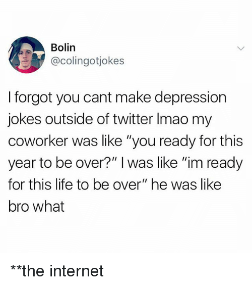 "Internet, Life, and Twitter: Bolin  @colingotjokes  I forgot you cant make depression  jokes outside of twitter Imao my  coworker was like ""you ready for this  year to be over?"" I was like ""im ready  for this life to be over"" he was like  bro what **the internet"