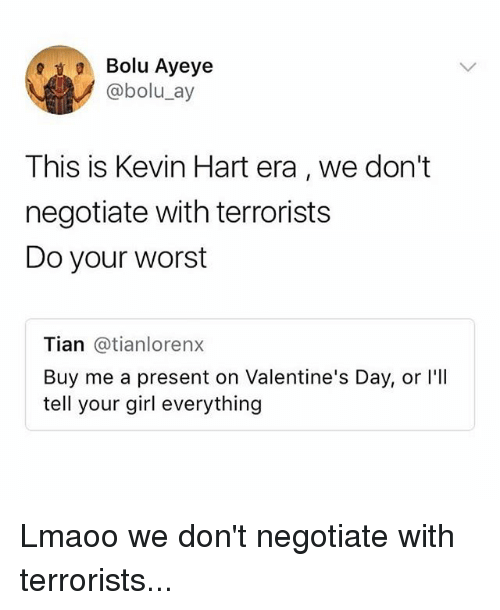 Kevin Hart, Memes, and Valentine's Day: Bolu Ayeye  @bolu_ay  This is Kevin Hart era, we don't  negotiate with terrorists  Do your worst  Tian @tianloren>x  Buy me a present on Valentine's Day, or I'll  tell your girl everything Lmaoo we don't negotiate with terrorists...