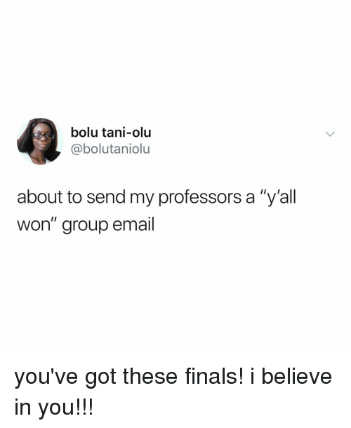 """Finals, Email, and Relatable: bolu tani-olu  @@bolutaniolu  about to send my professors a """"y'all  won"""" group email you've got these finals! i believe in you!!!"""