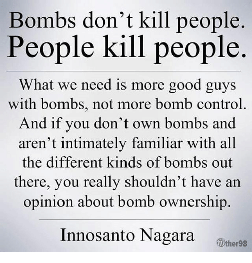 Memes, Control, and Good: Bombs don't kill people  People kill people  What we need is more good guys  with bombs, not more bomb control  And if you don't own bombs and  aren't intimately familiar with all  the different kinds of bombs out  there, you really shouldn't have an  opinion about bomb ownership.  nnosanto Nagara  therss