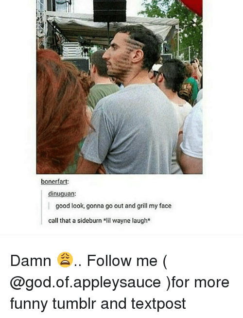 Funny, God, and Lil Wayne: bonerfart  dinuguan  good look, gonna go out and grill my face  call that a sideburn lil wayne laugh* Damn 😩.. Follow me ( @god.of.appleysauce )for more funny tumblr and textpost