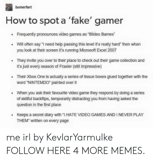 """Dank, Fake, and Memes: bonerfart  How to spot a 'fake' gamer  Frequently pronounces video games as """"Blideo Bames  Will often say """"l need help passing this level it's really hard"""" then when  you look at their screen it's running Microsoft Excel 2007  They invite you over to their place to check out their game collection and  it's just every season of Frasier (still impressive)  .  .Their Xbox One is actually a series of tissue boxes glued together with the  word """"NINTEMDO painted over it  When you ask their favourite video game they respond by doing a series  of skillful backflips, temporarily distracting you from having asked the  question in the first place  .  Keeps a secret diary with """"I HATE VIDEO GAMES AND I NEVER PLAY  THEM written on every page me irl by KevlarYarmulke FOLLOW HERE 4 MORE MEMES."""