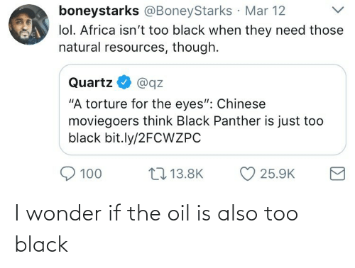 """Africa, Lol, and Black: boneystarks @BoneyStarks Mar 12  lol. Africa isn't too black when they need those  natural resources, though.  Quartz  @qz  """"A torture for the eyes"""": Chinese  moviegoers think Black Panther is just too  black bit.ly/2FCWZPC  17 13.8K  100  25.9K I wonder if the oil is also too black"""