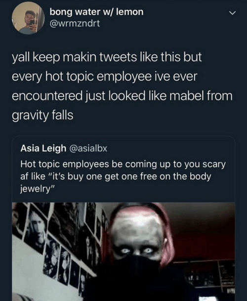 """Af, Free, and Gravity: bong water w/ lemon  @wrmzndrt  yall keep makin tweets like this but  every hot topic employee ive ever  encountered just looked like mabel from  gravity falls  Asia Leigh @asialbx  Hot topic employees be coming up to you scary  af like """"it's buy one get one free on the body  jewelry"""""""