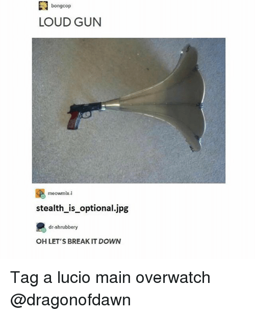 Memes, Break, and 🤖: bongcop  LOUD GUN  meowmix-i  stealth_is_optional.jpg  dr-shrubbery  OH LET'S BREAK IT DOWN Tag a lucio main overwatch @dragonofdawn