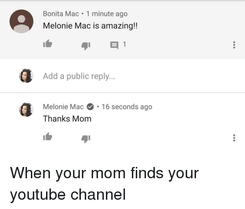 youtube.com, Amazing, and Mom: Bonita Mac 1 minute ago  Melonie Mac is amazing!!  ( Add a public reply..  Melonie Mac.16 seconds ago  Thanks Mom When your mom finds your youtube channel
