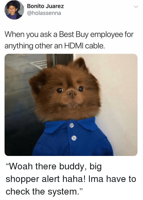 """Best Buy, Funny, and Best: Bonito Juarez  @holassenna  When you ask a Best Buy employee for  anything other an HDMI cable. """"Woah there buddy, big shopper alert haha! Ima have to check the system."""""""