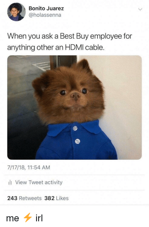 Best Buy, Best, and Irl: Bonito Juarez  @holassenna  When you ask a Best Buy employee for  anything other an HDMI cable.  7/17/18, 11:54 AM  li View Tweet activity  243 Retweets 382 Likes me ⚡️ irl