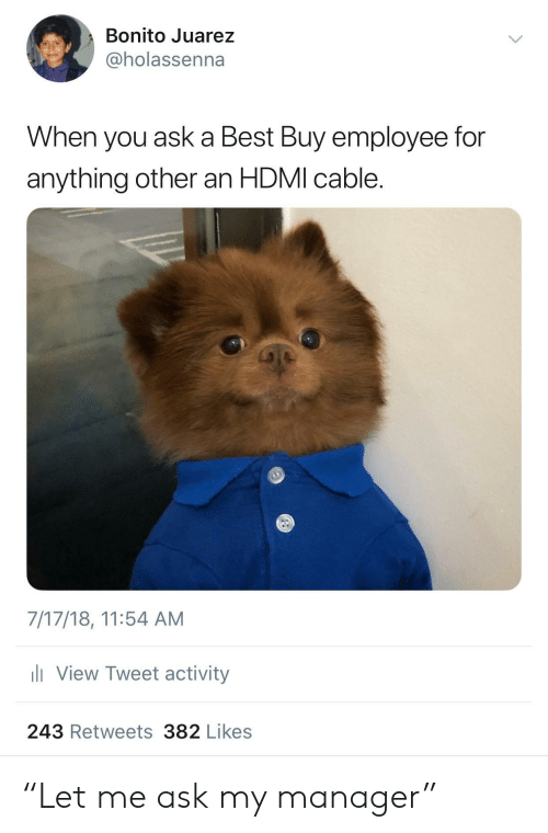 """Best Buy, Best, and Ask: Bonito Juarez  @holassenna  When you ask a Best Buy employee for  anything other an HDMI cable.  7/17/18, 11:54 AM  View Tweet activity  243 Retweets382 Likes """"Let me ask my manager"""""""