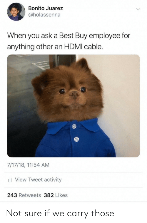 Best Buy, Best, and Ask: Bonito Juarez  @holassenna  When you ask a Best Buy employee for  anything other an HDMI cable.  7/17/18, 11:54 AM  View Tweet activity  243 Retweets 382 Likes Not sure if we carry those