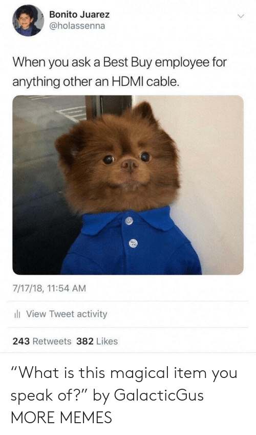 """Best Buy, Dank, and Memes: Bonito Juarez  @holassenna  When you ask a Best Buy employee for  anything other an HDMI cable.  7/17/18, 11:54 AM  li View Tweet activity  243 Retweets 382 Likes """"What is this magical item you speak of?"""" by GalacticGus MORE MEMES"""