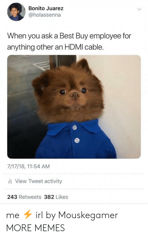 Best Buy, Dank, and Memes: Bonito Juarez  @holassenna  When you ask a Best Buy employee for  anything other an HDMI cable.  7/17/18, 11:54 AM  li View Tweet activity  243 Retweets 382 Likes me ⚡️ irl by Mouskegamer MORE MEMES