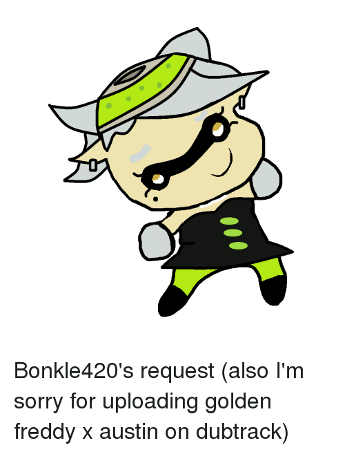 Bonkle420's Request Also I'm Sorry for Uploading Golden