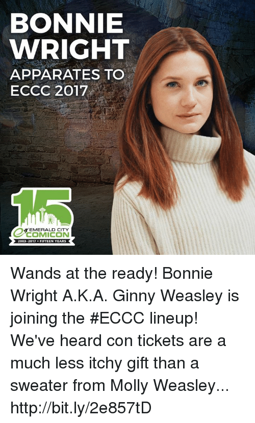 Memes, Molly, and Emerald City: BONNIE  WRIGHT  APPA RATES TO  ECCC 2017  EMERALD CITY  2003-2017  FIFTEEN YEARS Wands at the ready! Bonnie Wright A.K.A. Ginny Weasley is joining the #ECCC lineup! We've heard con tickets are a much less itchy gift than a sweater from Molly Weasley... http://bit.ly/2e857tD