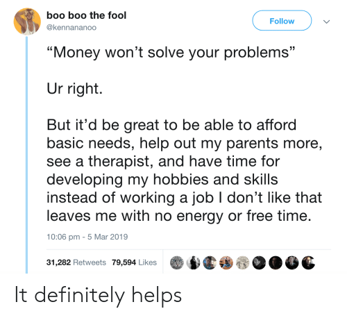 """Bilbo, Boo, and Definitely: boo boo the fool  @kennananoo  Follow  """"Money won't solve your problems""""  Ur right.  But it'd be great to be able to afford  basic needs, help out my parents more,  see a therapist, and have time for  developing my hobbies and skills  instead of worKing a job don't like that  leaves me with no energy or free time  10:06 pm -5 Mar 2019  31,282 Retweets 79,594 Likes It definitely helps"""