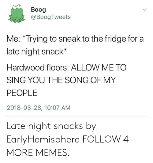 Dank, Memes, and Reddit: Boog  @Boog Tweets  Me: *Trying to sneak to the fridge for a  late night snack*  Hardwood floors: ALLOW ME TO  SING YOU THE SONG OF MY  PEOPLE  2018-03-28, 10:07 AM Late night snacks by EarlyHemisphere FOLLOW 4 MORE MEMES.