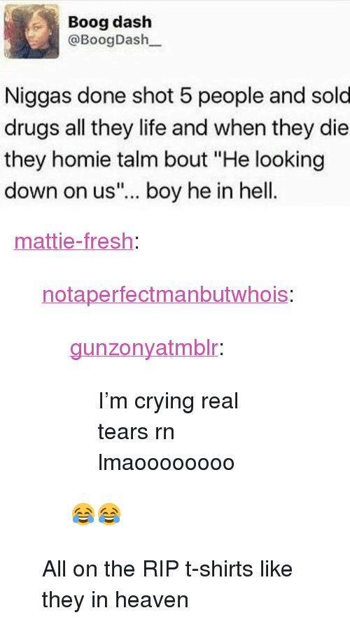 """Crying, Drugs, and Fresh: Boog dash  @BoogDash  Niggas done shot 5 people and sold  drugs all they life and when they die  they homie talm bout """"He looking  down on us""""... boy he in hell <p><a href=""""http://mattie-fresh.tumblr.com/post/157666511573/notaperfectmanbutwhois-gunzonyatmblr-im"""" class=""""tumblr_blog"""">mattie-fresh</a>:</p><blockquote> <p><a href=""""https://notaperfectmanbutwhois.tumblr.com/post/157664624663/gunzonyatmblr-im-crying-real-tears-rn"""" class=""""tumblr_blog"""">notaperfectmanbutwhois</a>:</p>  <blockquote> <p><a href=""""http://gunzonyatmblr.tumblr.com/post/157660147653/im-crying-real-tears-rn-lmaoooooooo"""" class=""""tumblr_blog"""">gunzonyatmblr</a>:</p> <blockquote><p>I'm crying real tears rn lmaoooooooo</p></blockquote>  <p>😂😂</p> </blockquote>  <p>All on the RIP t-shirts like they in heaven</p> </blockquote>"""