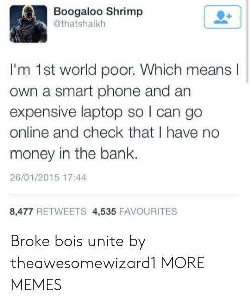 Dank, Memes, and Money: Boogaloo Shrimp  @thatshaikh  I'm 1st world poor. Which means  own a smart phone and an  expensive laptop so I can go  online and check that I have no  money in the bank.  26/01/2015 17:44  8,477 RETWEETS 4,535 FAVOURITES Broke bois unite by theawesomewizard1 MORE MEMES