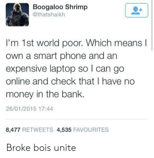 Money, Phone, and Bank: Boogaloo Shrimp  @thatshaikh  I'm 1st world poor. Which means  own a smart phone and an  expensive laptop so I can go  online and check that I have no  money in the bank.  26/01/2015 17:44  8,477 RETWEETS 4,535 FAVOURITES Broke bois unite