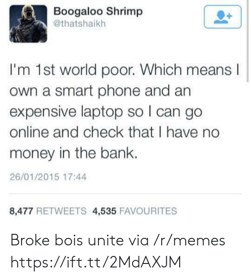 Memes, Money, and Phone: Boogaloo Shrimp  @thatshaikh  I'm 1st world poor. Which means  own a smart phone and an  expensive laptop so I can go  online and check that I have no  money in the bank.  26/01/2015 17:44  8,477 RETWEETS 4,535 FAVOURITES Broke bois unite via /r/memes https://ift.tt/2MdAXJM