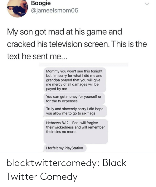 Get Money, Money, and PlayStation: Boogie  @jameelsmom05  My son got mad at his game and  cracked his television screen. This is the  text he sent me...  Mommy you won't see this tonight  but I'm sorry for what I did me and  grandpa prayed that you will give  me mercy of all damages will be  payed by me  You can get money for yourself or  for the tv expenses  Truly and sincerely sorry I did hope  you allow me to go to six flags  Hebrews 8:12 - For I will forgive  their wickedness and will remember  their sins no more.  I forfeit my PlayStation blacktwittercomedy:  Black Twitter Comedy