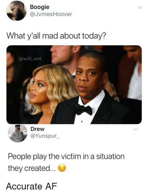 Af, Memes, and Today: Boogie  @JvmesHoover  What y'all mad about today?  @will ent  Drew  @Yunspur_  People play the victim in a situation  they created... Accurate AF