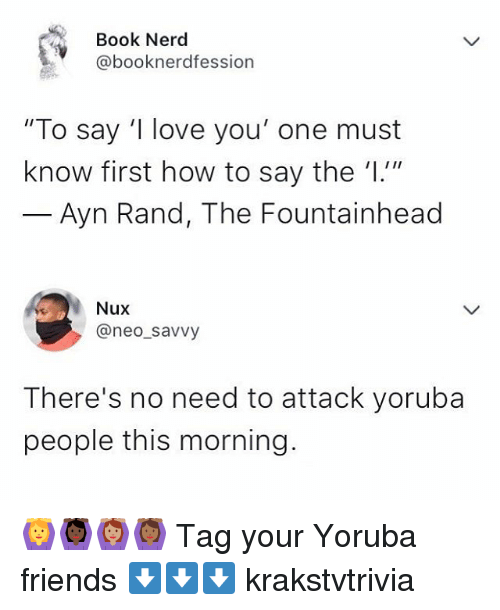 "Friends, Love, and Memes: Book Nerd  @booknerdfession  ""To say 'I love you' one must  know first how to say the '1.1""  Ayn Rand, The Fountainhead  Nux  @neo_savvy  There's no need to attack yoruba  people this morning. 🙆🙆🏿🙆🏽🙆🏾 Tag your Yoruba friends ⬇️⬇️⬇️ krakstvtrivia"