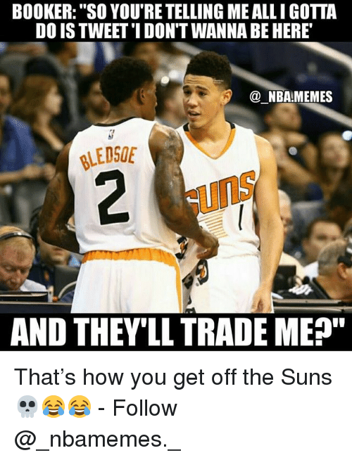 "Memes, Nba, and 🤖: BOOKER: ""SO YOU'RE TELLING ME ALLI GOTTA  DO IS TWEET'I DON'T WANNA BE HERE  @ NBA!MEMES  LEDSOE  uns  AND THEV'LL TRADE ME"" That's how you get off the Suns 💀😂😂 - Follow @_nbamemes._"