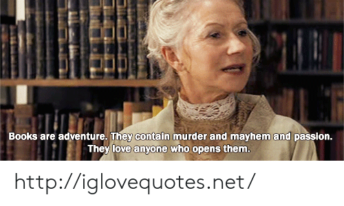 Books, Love, and Http: Books are adventure. They contain murder and mayhem and passion  They love anvone who opens them http://iglovequotes.net/