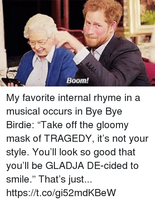 """Memes, Good, and Smile: Boom! My favorite internal rhyme in a musical occurs in Bye Bye Birdie: """"Take off the gloomy mask of TRAGEDY, it's not your style. You'll look so good that you'll be GLADJA DE-cided to smile."""" That's just... https://t.co/gi52mdKBeW"""