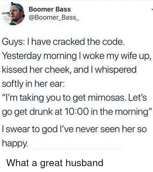 "Drunk, God, and Cracked: Boomer Bass  @Boomer Bass  Guys: I have cracked the code  Yesterday morning I woke my wife up,  kissed her cheek, and I whispered  softly in her ear:  ""I'm taking you to get mimosas. Let's  go get drunk at 10:00 in the morning""  l swear to god I've never seen her so  happy What a great husband"