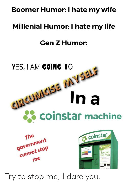 Life, Wife, and Government: Boomer Humor: I hate my wife  Millenial Humor: I hate my life  Gen Z Humor:  YES, I AM GOING TO  CIRGUMCISE MYSELF  In a  coinstar machine  TM  The  government  cannot stop  * coinstar  eatar  Beyond  the coin  me Try to stop me, I dare you.